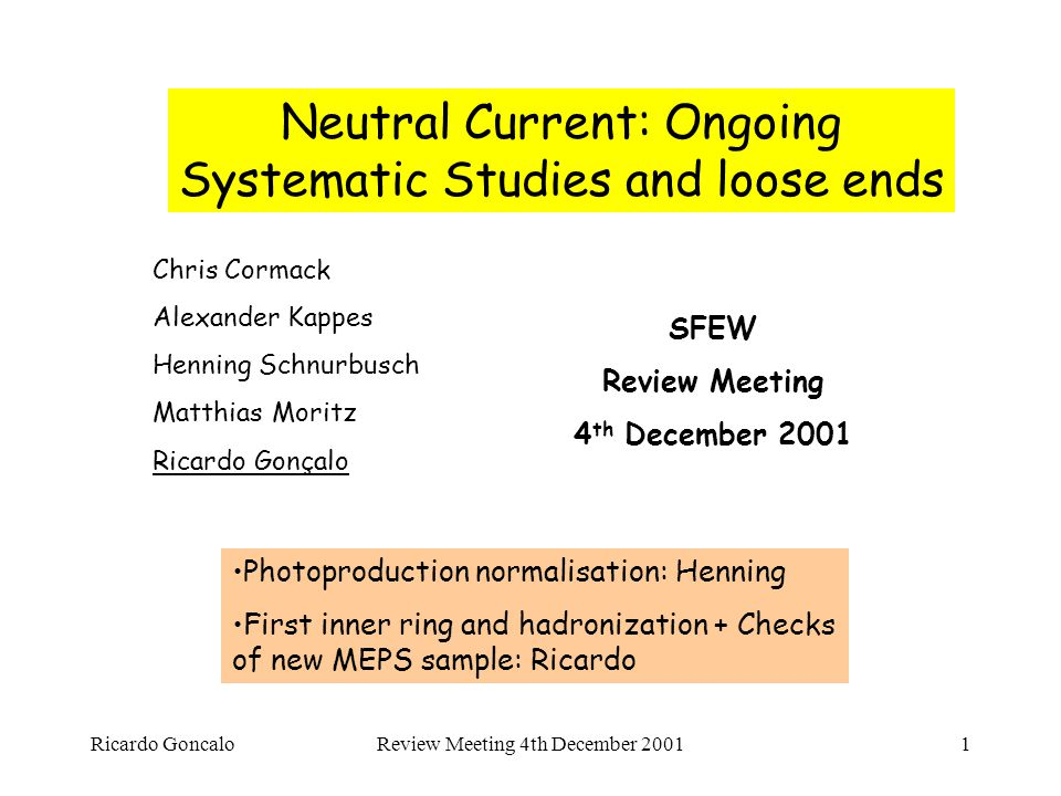 Ricardo GoncaloReview Meeting 4th December 20011 Neutral Current: Ongoing Systematic Studies and loose ends SFEW Review Meeting 4 th December 2001 Chris Cormack Alexander Kappes Henning Schnurbusch Matthias Moritz Ricardo Gonçalo Photoproduction normalisation: Henning First inner ring and hadronization + Checks of new MEPS sample: Ricardo