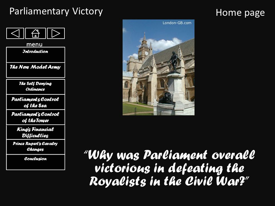 Parliamentary Victory Home page The Self Denying Ordinance The Self Denying Ordinance King's Financial Difficulties King's Financial Difficulties Parliaments Control of the Sea Parliaments Control of the Sea Parliament's Control of the Tower Parliament's Control of the Tower The New Model Army menu Why was Parliament overall victorious in defeating the Royalists in the Civil War Prince Rupert's Cavalry Changes Prince Rupert's Cavalry Changes Conclusion Introduction