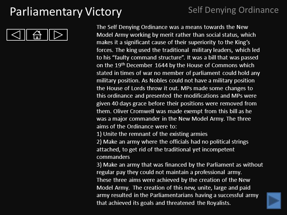 Parliamentary Victory Self Denying Ordinance The Self Denying Ordinance was a means towards the New Model Army working by merit rather than social status, which makes it a significant cause of their superiority to the King's forces.