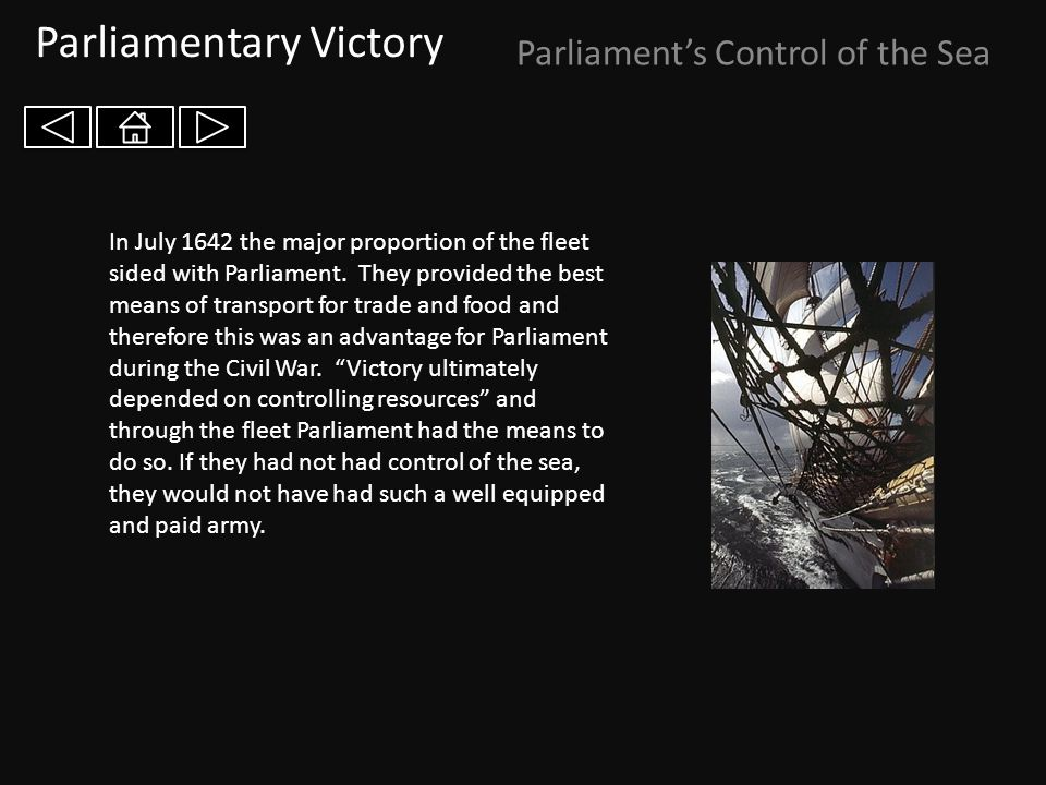 Parliamentary Victory Parliament's Control of the Sea In July 1642 the major proportion of the fleet sided with Parliament. They provided the best mea
