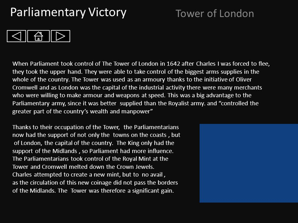 Parliamentary Victory Tower of London When Parliament took control of The Tower of London in 1642 after Charles I was forced to flee, they took the up