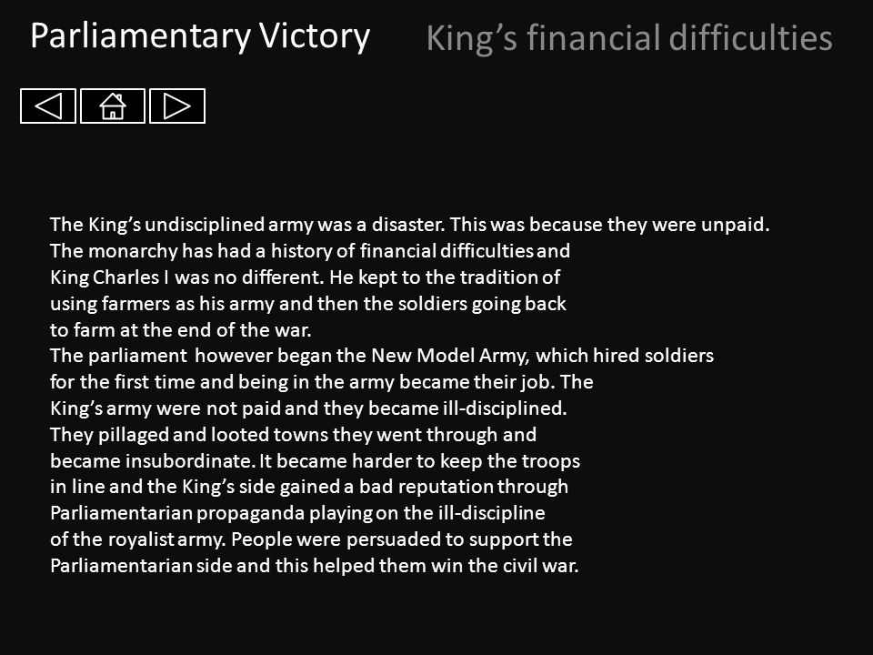 Parliamentary Victory King's financial difficulties The King's undisciplined army was a disaster. This was because they were unpaid. The monarchy has