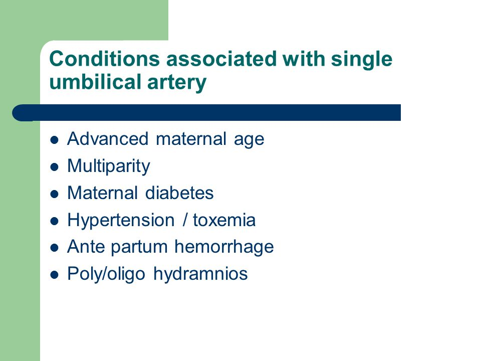 Conditions associated with single umbilical artery Advanced maternal age Multiparity Maternal diabetes Hypertension / toxemia Ante partum hemorrhage Poly/oligo hydramnios