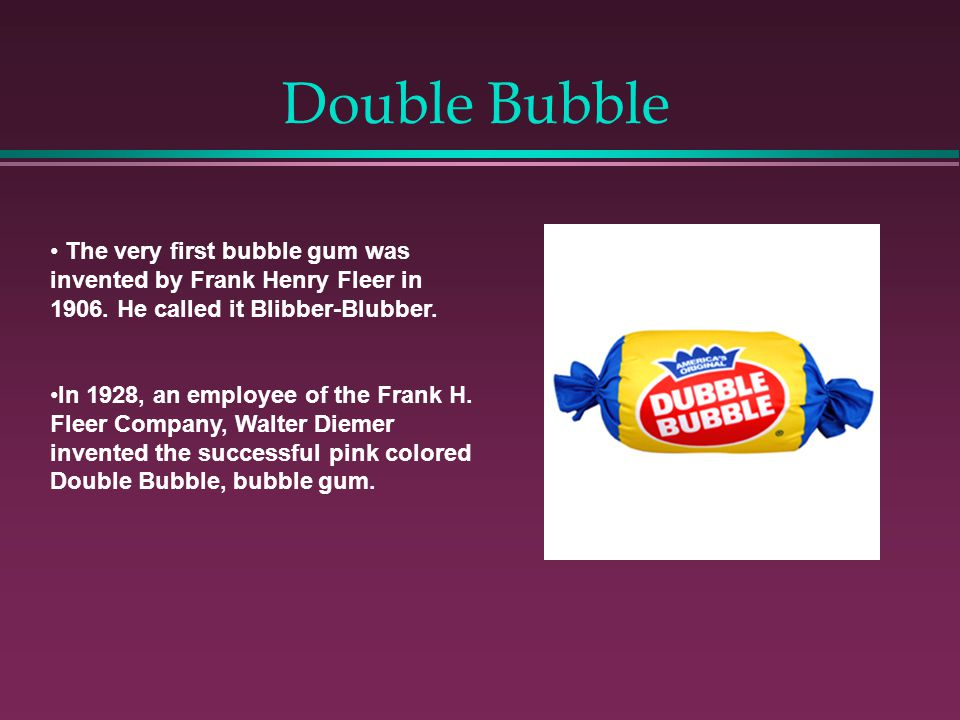 Double Bubble The very first bubble gum was invented by Frank Henry Fleer in 1906.