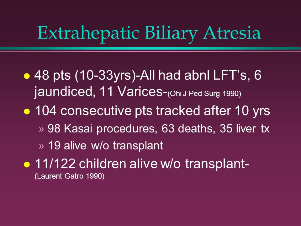 Extrahepatic Biliary Atresia l 48 pts (10-33yrs)-All had abnl LFT's, 6 jaundiced, 11 Varices- (Ohi J Ped Surg 1990) l 104 consecutive pts tracked after 10 yrs »98 Kasai procedures, 63 deaths, 35 liver tx »19 alive w/o transplant l 11/122 children alive w/o transplant- (Laurent Gatro 1990)