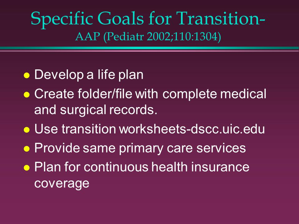Specific Goals for Transition- AAP (Pediatr 2002;110:1304) l Develop a life plan l Create folder/file with complete medical and surgical records.