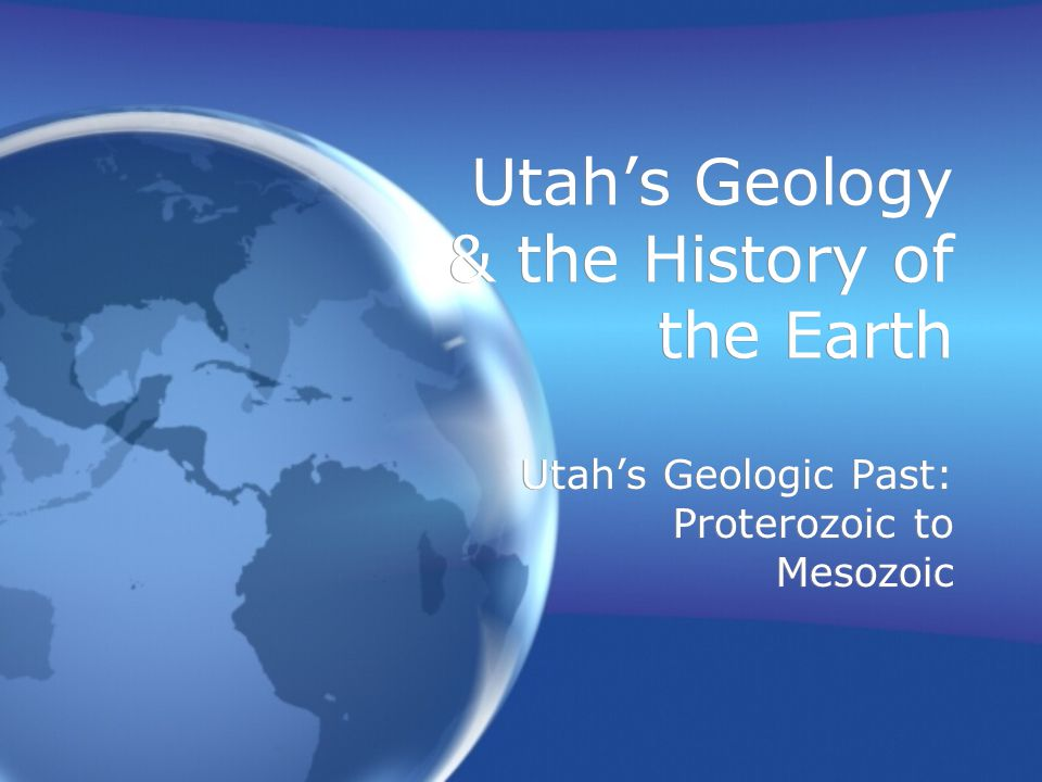 Utah's Geology & the History of the Earth Utah's Geologic Past: Proterozoic to Mesozoic