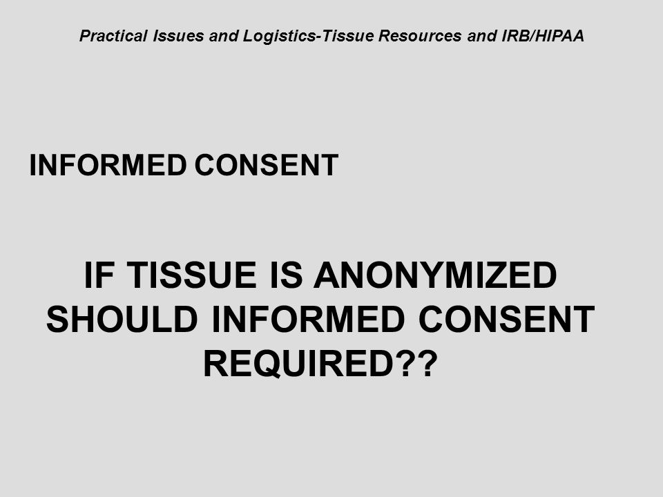 Practical Issues and Logistics-Tissue Resources and IRB/HIPAA INFORMED CONSENT IF TISSUE IS ANONYMIZED SHOULD INFORMED CONSENT REQUIRED