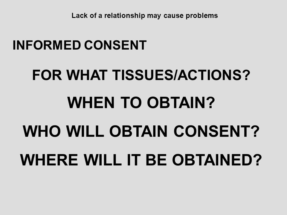 Lack of a relationship may cause problems INFORMED CONSENT FOR WHAT TISSUES/ACTIONS? WHEN TO OBTAIN? WHO WILL OBTAIN CONSENT? WHERE WILL IT BE OBTAINE