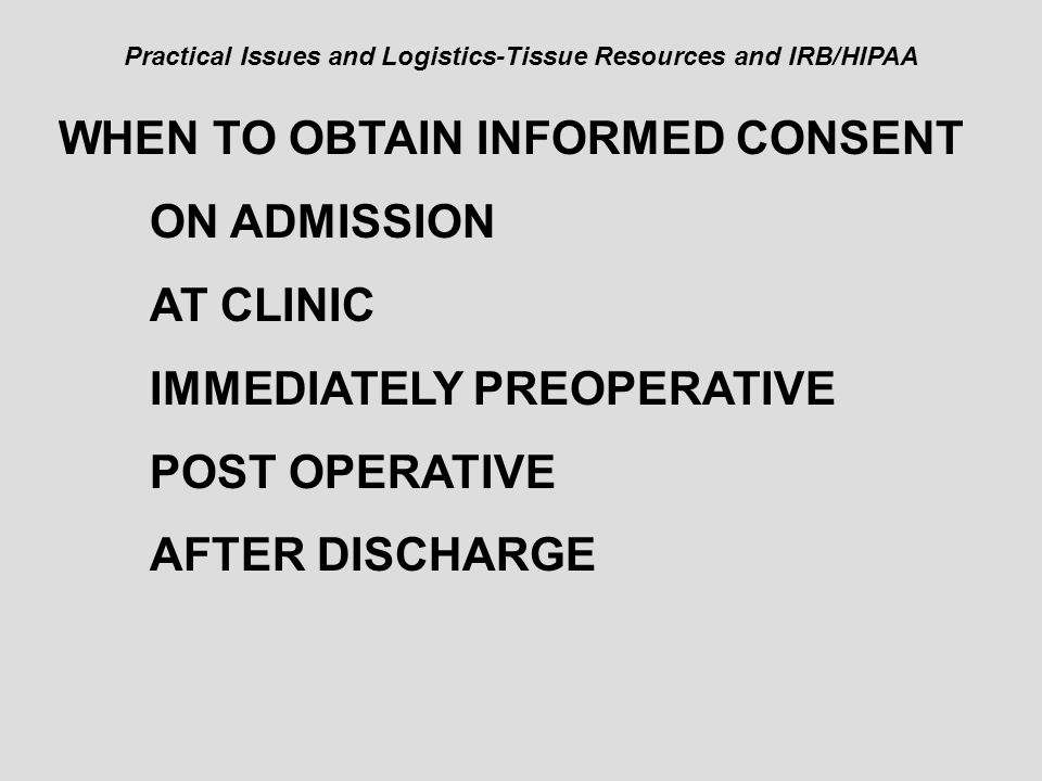 Practical Issues and Logistics-Tissue Resources and IRB/HIPAA WHEN TO OBTAIN INFORMED CONSENT ON ADMISSION AT CLINIC IMMEDIATELY PREOPERATIVE POST OPERATIVE AFTER DISCHARGE