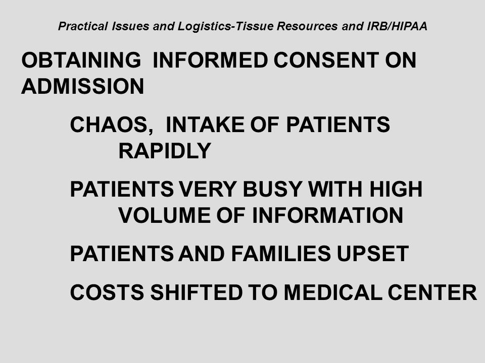 Practical Issues and Logistics-Tissue Resources and IRB/HIPAA OBTAINING INFORMED CONSENT ON ADMISSION CHAOS, INTAKE OF PATIENTS RAPIDLY PATIENTS VERY