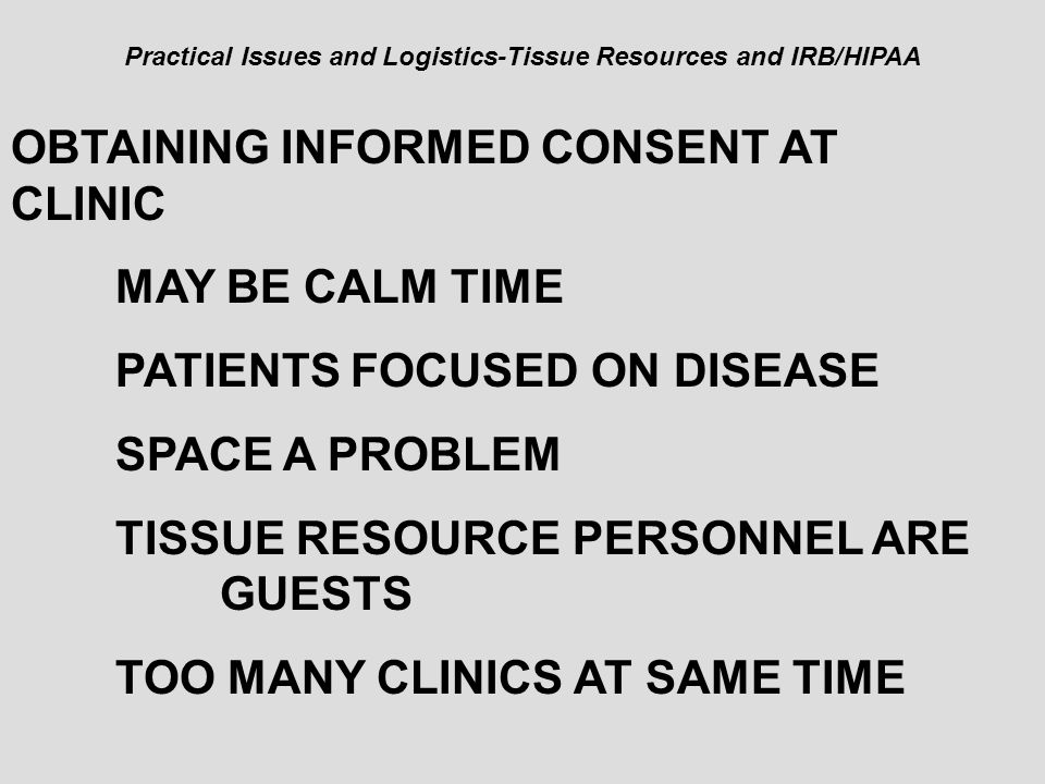 Practical Issues and Logistics-Tissue Resources and IRB/HIPAA OBTAINING INFORMED CONSENT AT CLINIC MAY BE CALM TIME PATIENTS FOCUSED ON DISEASE SPACE
