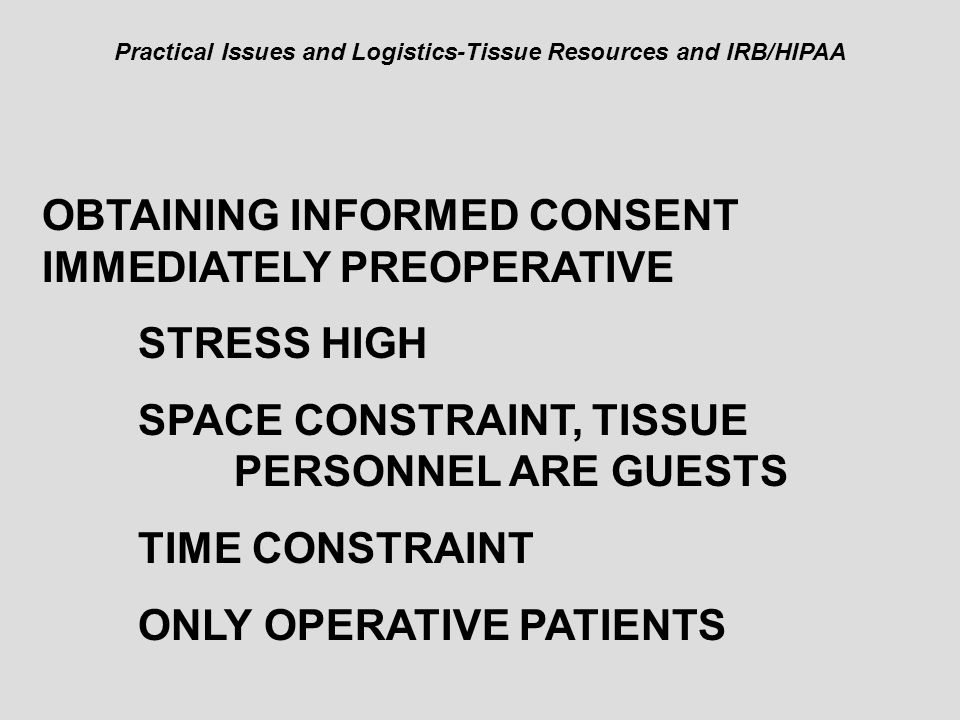 Practical Issues and Logistics-Tissue Resources and IRB/HIPAA OBTAINING INFORMED CONSENT IMMEDIATELY PREOPERATIVE STRESS HIGH SPACE CONSTRAINT, TISSUE PERSONNEL ARE GUESTS TIME CONSTRAINT ONLY OPERATIVE PATIENTS
