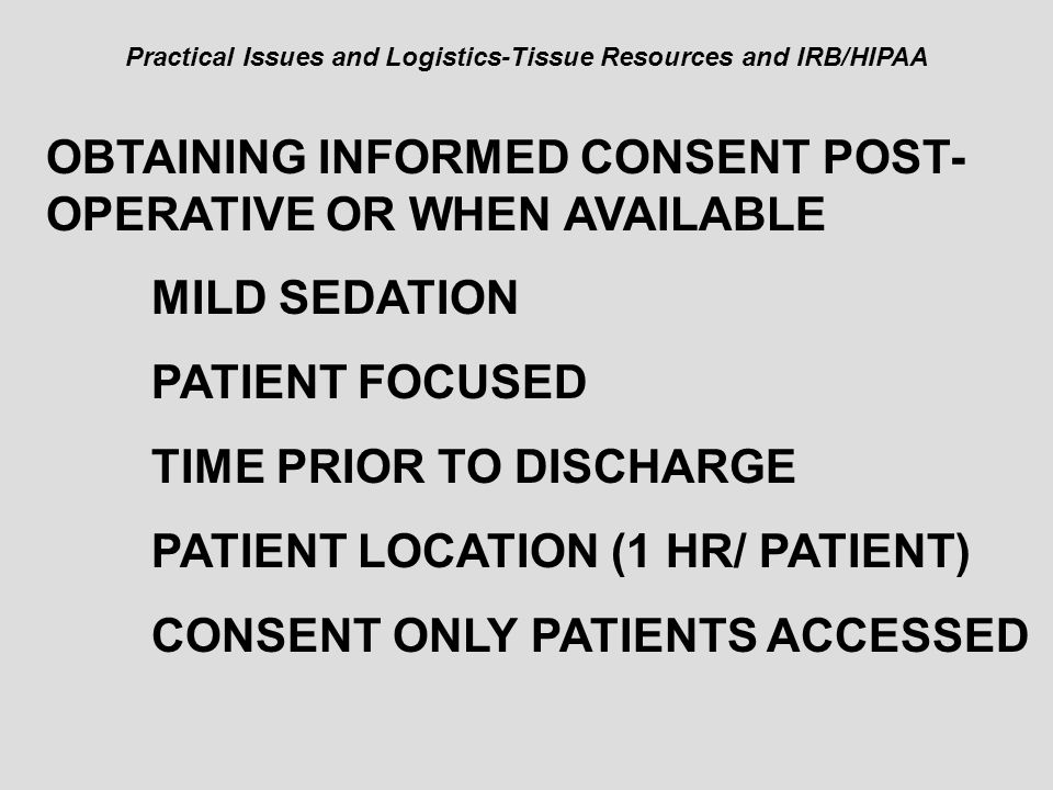 Practical Issues and Logistics-Tissue Resources and IRB/HIPAA OBTAINING INFORMED CONSENT POST- OPERATIVE OR WHEN AVAILABLE MILD SEDATION PATIENT FOCUS