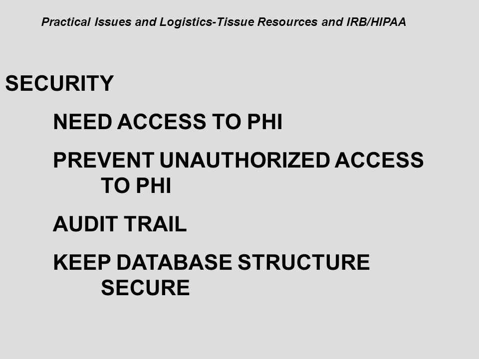 SECURITY NEED ACCESS TO PHI PREVENT UNAUTHORIZED ACCESS TO PHI AUDIT TRAIL KEEP DATABASE STRUCTURE SECURE Practical Issues and Logistics-Tissue Resour