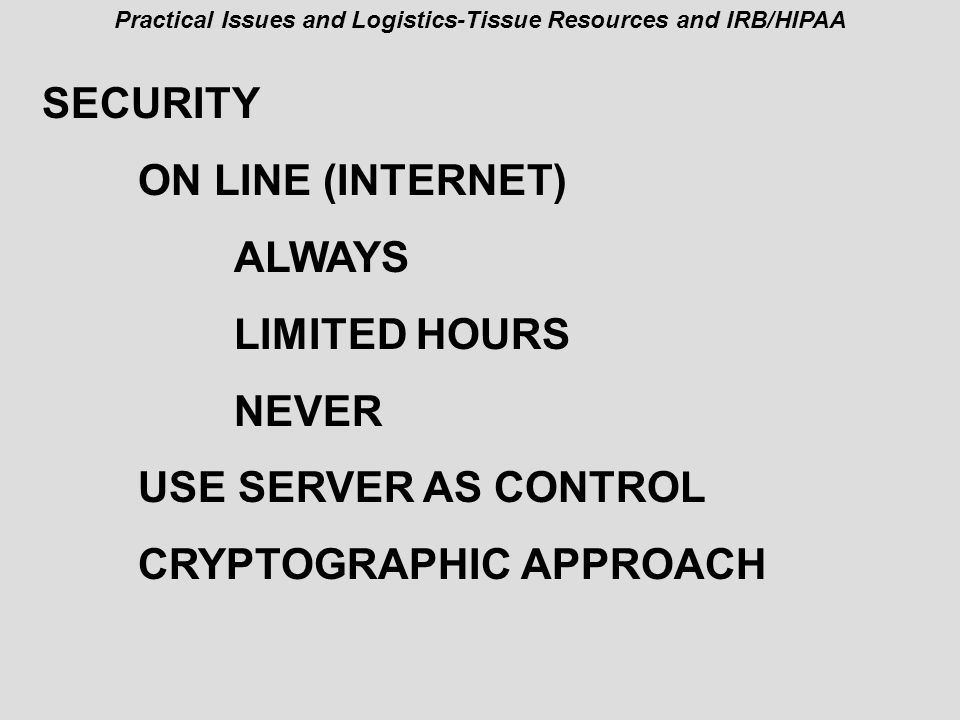 Practical Issues and Logistics-Tissue Resources and IRB/HIPAA SECURITY ON LINE (INTERNET) ALWAYS LIMITED HOURS NEVER USE SERVER AS CONTROL CRYPTOGRAPHIC APPROACH