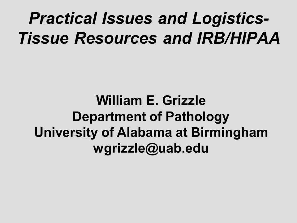 Practical Issues and Logistics- Tissue Resources and IRB/HIPAA William E. Grizzle Department of Pathology University of Alabama at Birmingham wgrizzle