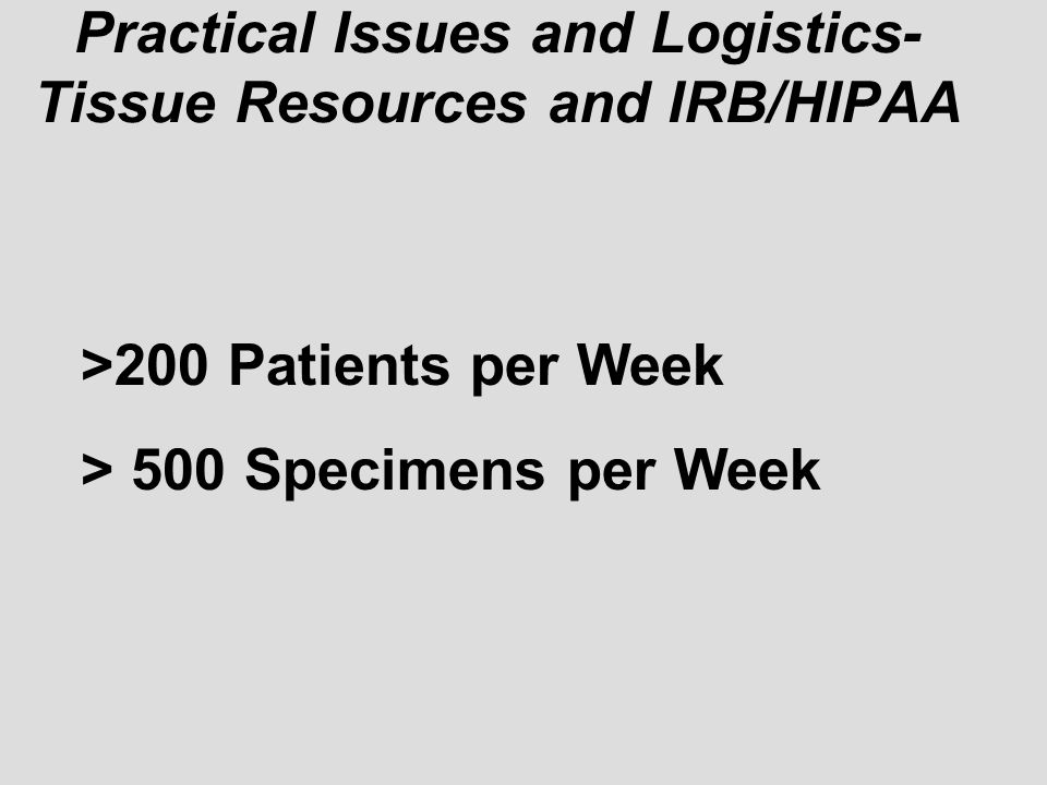 Practical Issues and Logistics- Tissue Resources and IRB/HIPAA >200 Patients per Week > 500 Specimens per Week