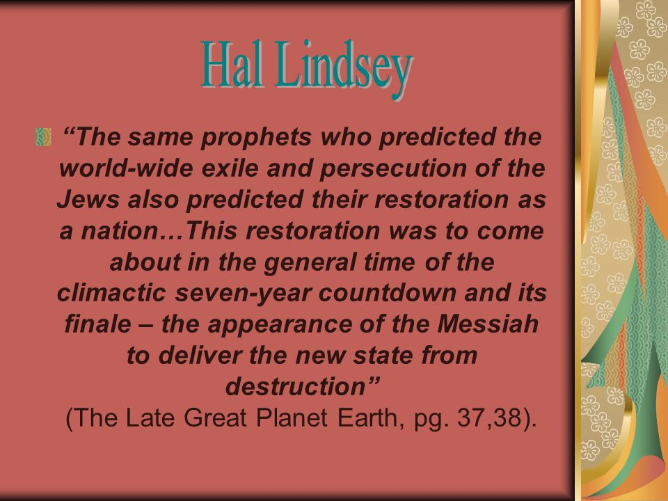 The same prophets who predicted the world-wide exile and persecution of the Jews also predicted their restoration as a nation…This restoration was to come about in the general time of the climactic seven-year countdown and its finale – the appearance of the Messiah to deliver the new state from destruction (The Late Great Planet Earth, pg.