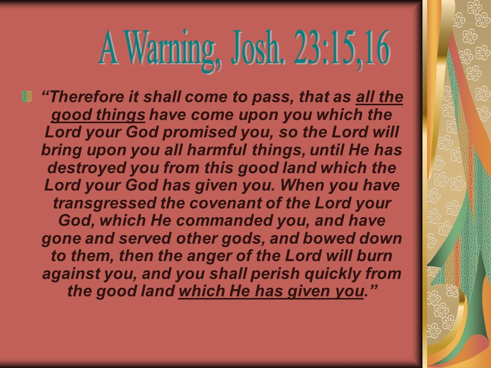 Therefore it shall come to pass, that as all the good things have come upon you which the Lord your God promised you, so the Lord will bring upon you all harmful things, until He has destroyed you from this good land which the Lord your God has given you.