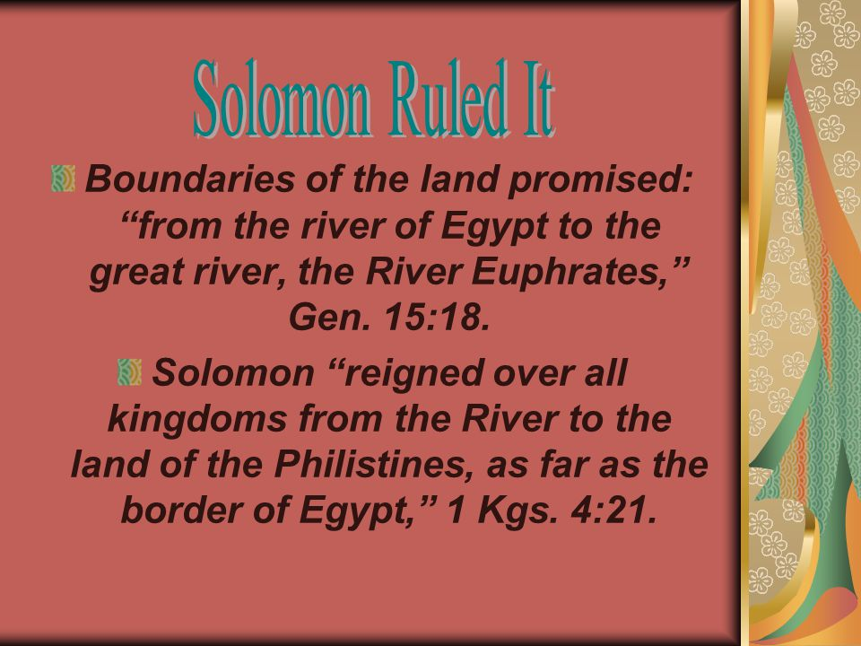 Boundaries of the land promised: from the river of Egypt to the great river, the River Euphrates, Gen.