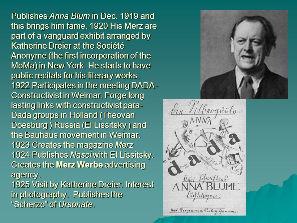 Publishes Anna Blum in Dec. 1919 and this brings him fame. 1920 His Merz are part of a vanguard exhibit arranged by Katherine Dreier at the Société An