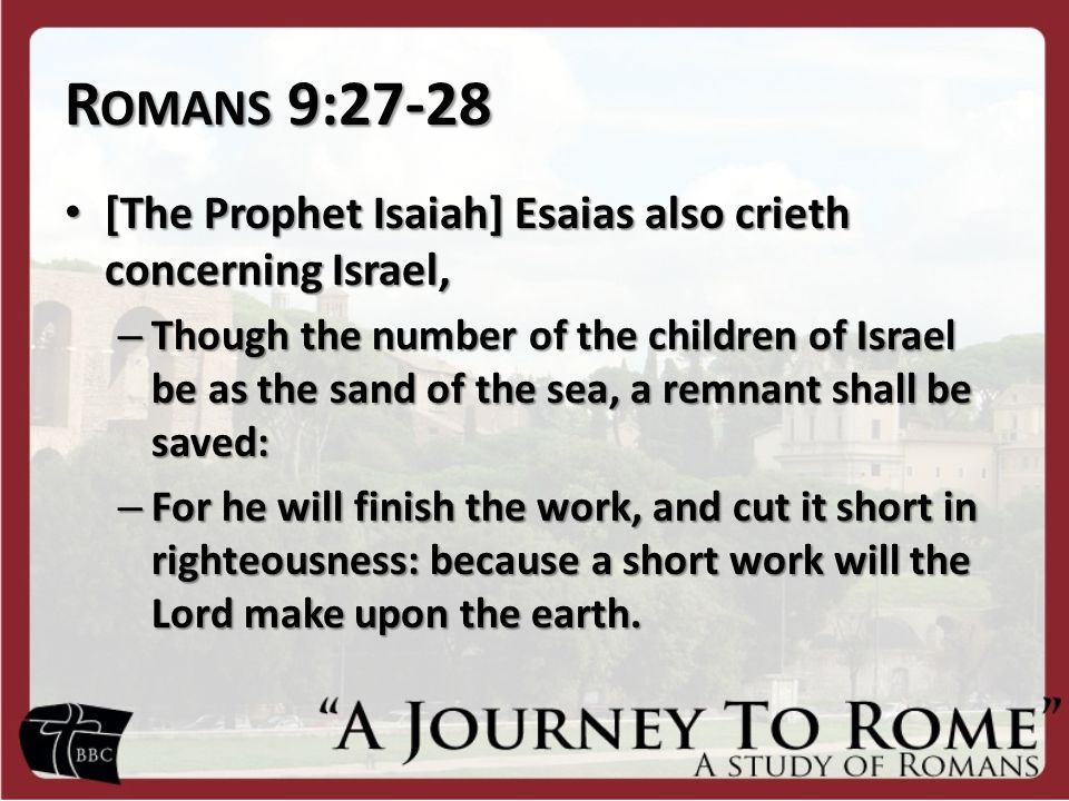 R OMANS 9:27-28 [The Prophet Isaiah] Esaias also crieth concerning Israel, [The Prophet Isaiah] Esaias also crieth concerning Israel, – Though the number of the children of Israel be as the sand of the sea, a remnant shall be saved: – For he will finish the work, and cut it short in righteousness: because a short work will the Lord make upon the earth.