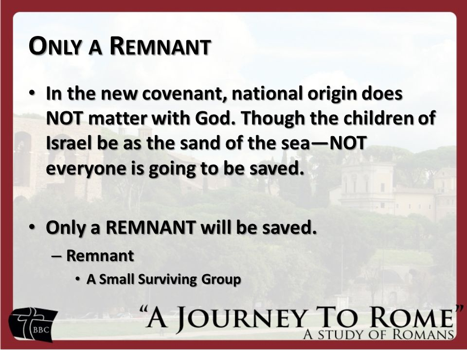 O NLY A R EMNANT In the new covenant, national origin does NOT matter with God.