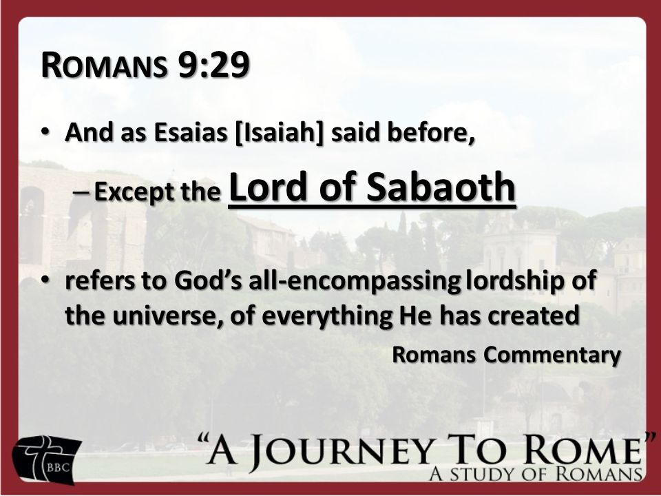 R OMANS 9:29 And as Esaias [Isaiah] said before, And as Esaias [Isaiah] said before, – Except the Lord of Sabaoth refers to God's all-encompassing lordship of the universe, of everything He has created refers to God's all-encompassing lordship of the universe, of everything He has created Romans Commentary