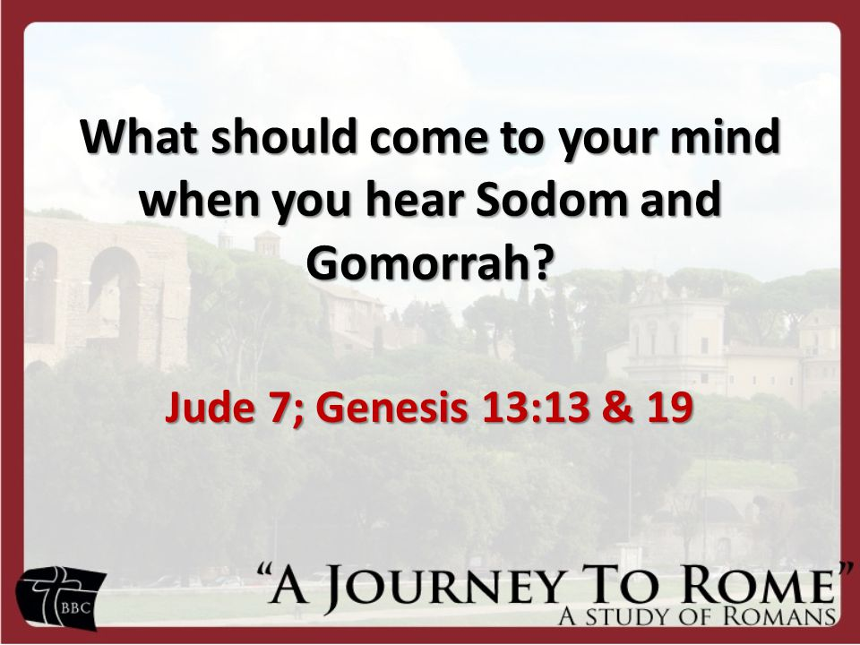What should come to your mind when you hear Sodom and Gomorrah Jude 7; Genesis 13:13 & 19