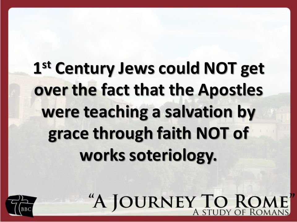 1 st Century Jews could NOT get over the fact that the Apostles were teaching a salvation by grace through faith NOT of works soteriology.