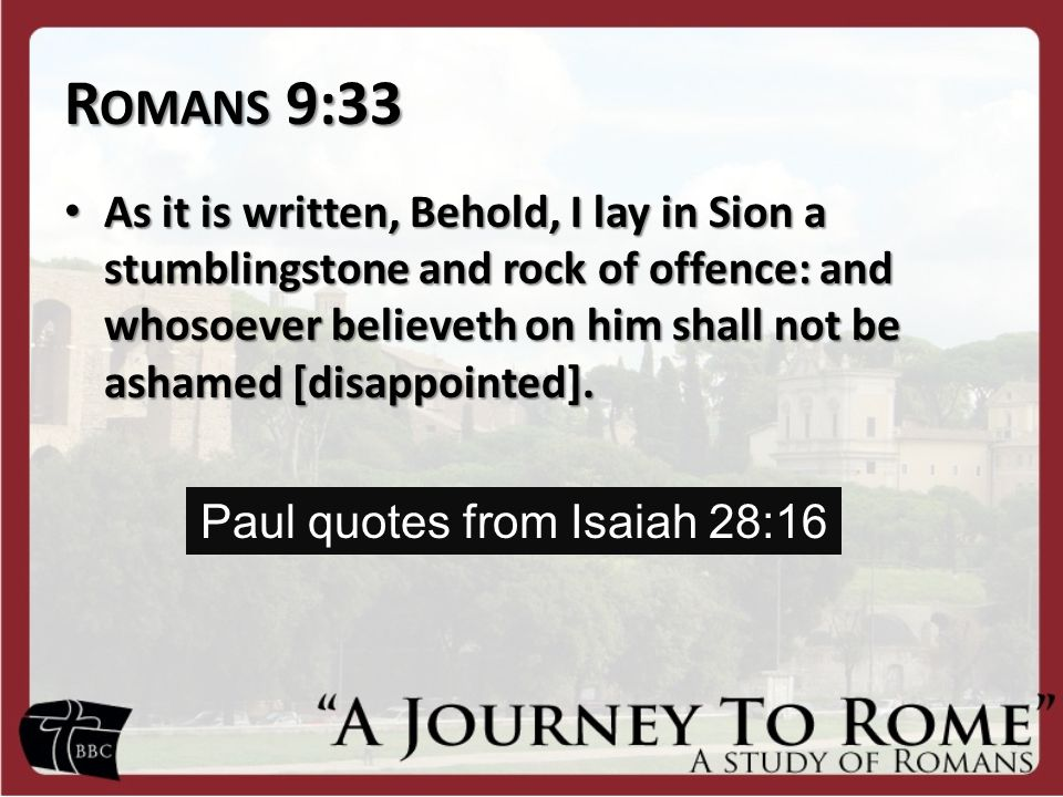 R OMANS 9:33 As it is written, Behold, I lay in Sion a stumblingstone and rock of offence: and whosoever believeth on him shall not be ashamed [disapp