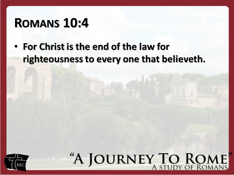 R OMANS 10:4 For Christ is the end of the law for righteousness to every one that believeth. For Christ is the end of the law for righteousness to eve