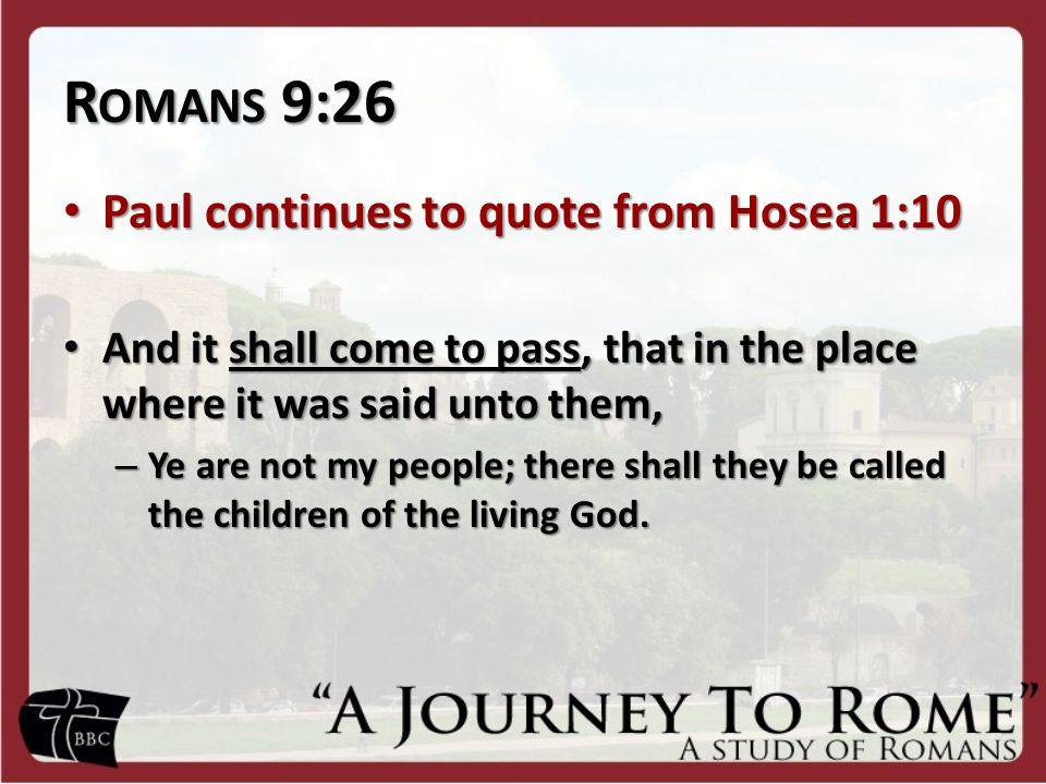 R OMANS 9:26 Paul continues to quote from Hosea 1:10 Paul continues to quote from Hosea 1:10 And it shall come to pass, that in the place where it was