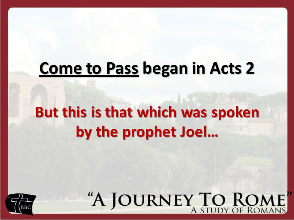 Come to Pass began in Acts 2 But this is that which was spoken by the prophet Joel…