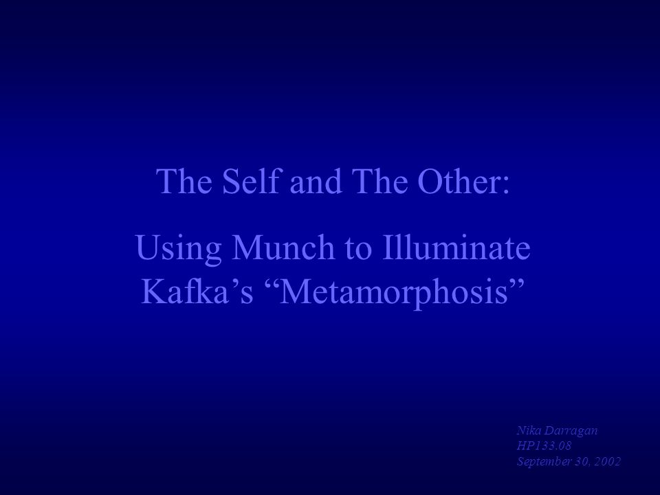 "The Self and The Other: Using Munch to Illuminate Kafka's ""Metamorphosis"" Nika Darragan HP133.08 September 30, 2002"