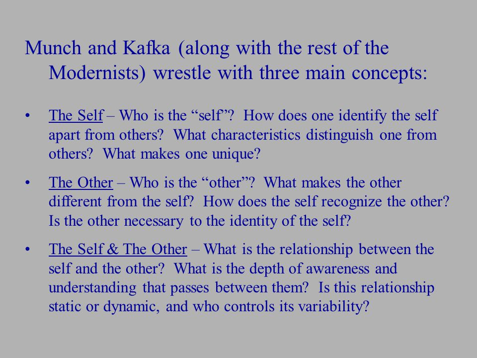"Munch and Kafka (along with the rest of the Modernists) wrestle with three main concepts: The Self – Who is the ""self""? How does one identify the self"