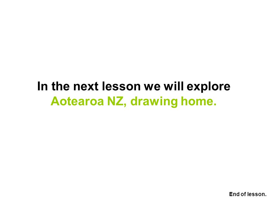 In the next lesson we will explore Aotearoa NZ, drawing home. End of lesson.