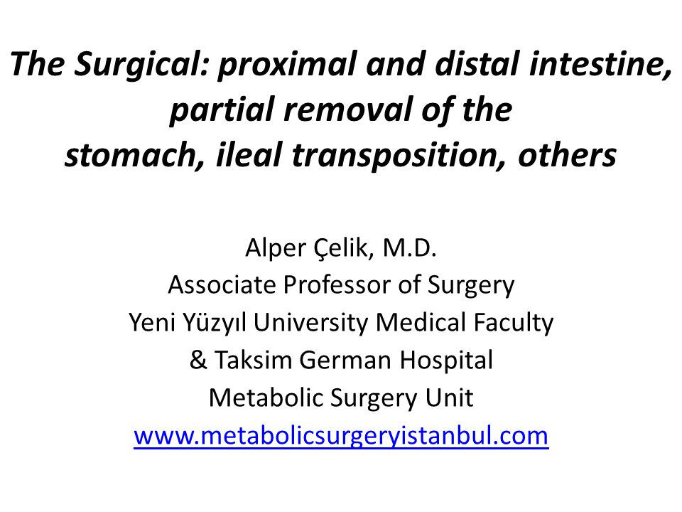 The Surgical: proximal and distal intestine, partial removal of the stomach, ileal transposition, others Alper Çelik, M.D.