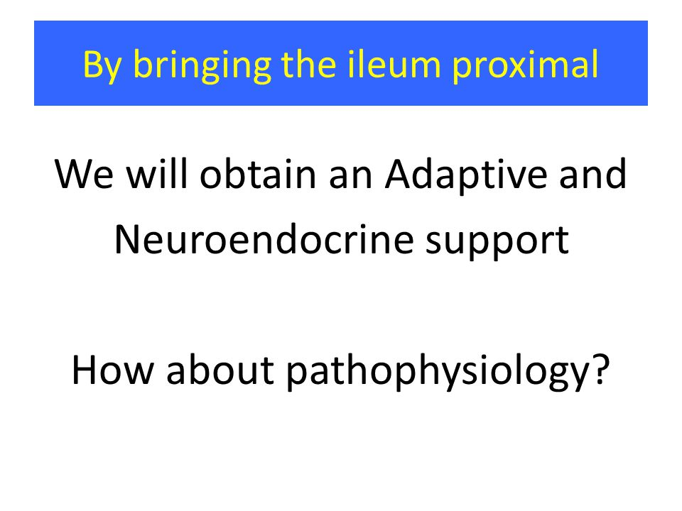 By bringing the ileum proximal We will obtain an Adaptive and Neuroendocrine support How about pathophysiology?