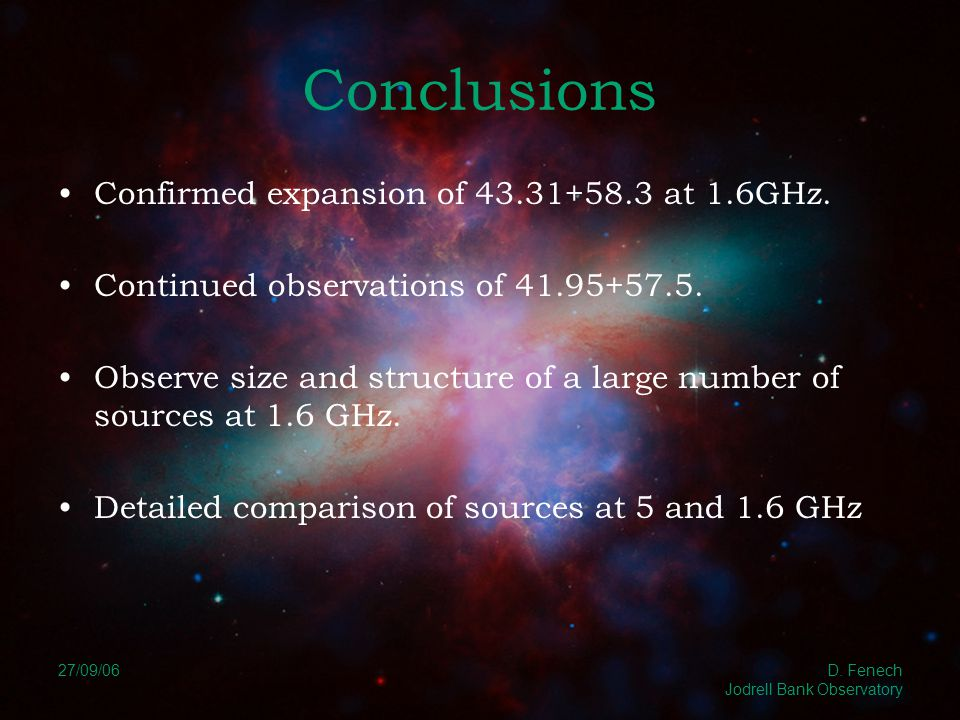 27/09/06 D. Fenech Jodrell Bank Observatory Conclusions Confirmed expansion of 43.31+58.3 at 1.6GHz. Continued observations of 41.95+57.5. Observe siz