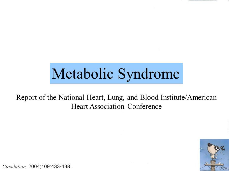 Metabolic Syndrome Report of the National Heart, Lung, and Blood Institute/American Heart Association Conference Circulation. 2004;109:433-438.