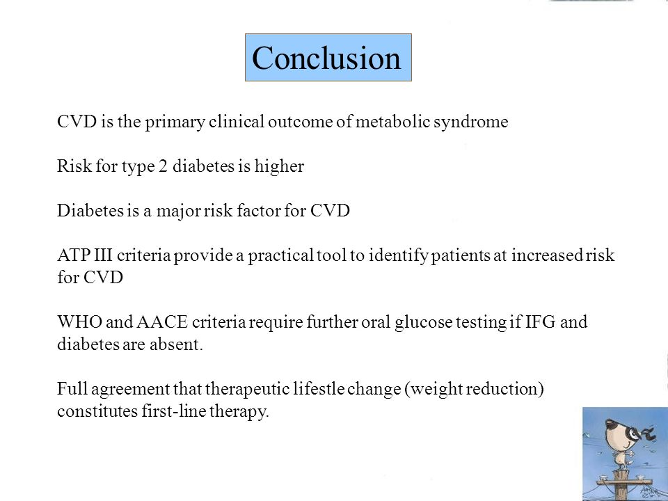 CVD is the primary clinical outcome of metabolic syndrome Risk for type 2 diabetes is higher Diabetes is a major risk factor for CVD ATP III criteria