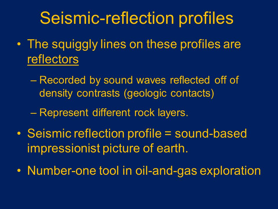 Seismic-reflection profiles The squiggly lines on these profiles are reflectors –Recorded by sound waves reflected off of density contrasts (geologic contacts) –Represent different rock layers.