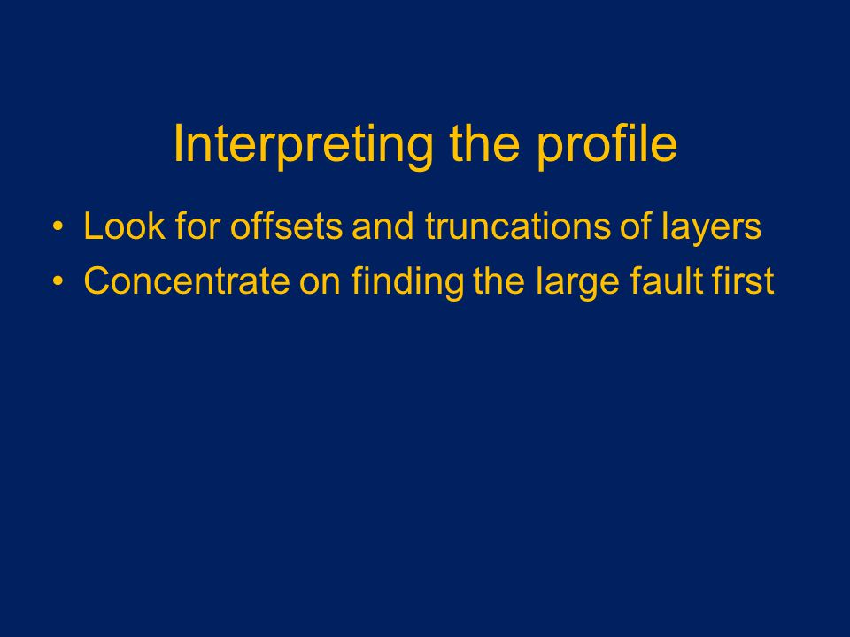 Interpreting the profile Look for offsets and truncations of layers Concentrate on finding the large fault first