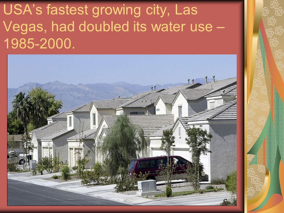 USA's fastest growing city, Las Vegas, had doubled its water use – 1985-2000.