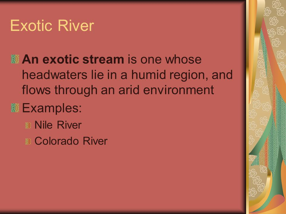 Exotic River An exotic stream is one whose headwaters lie in a humid region, and flows through an arid environment Examples: Nile River Colorado River