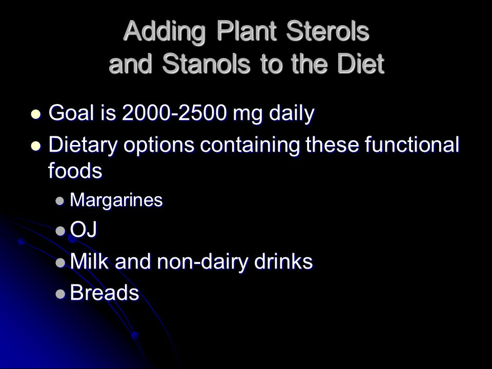 Adding Plant Sterols and Stanols to the Diet Goal is 2000-2500 mg daily Goal is 2000-2500 mg daily Dietary options containing these functional foods Dietary options containing these functional foods Margarines Margarines OJ OJ Milk and non-dairy drinks Milk and non-dairy drinks Breads Breads