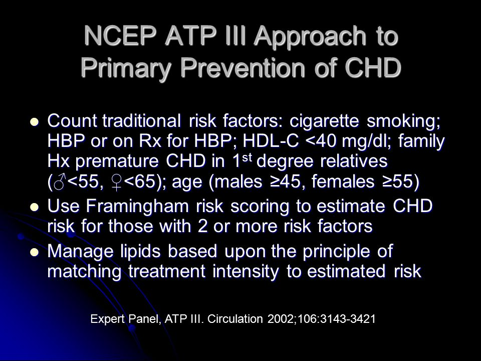 NCEP ATP III Approach to Primary Prevention of CHD Count traditional risk factors: cigarette smoking; HBP or on Rx for HBP; HDL-C <40 mg/dl; family Hx premature CHD in 1 st degree relatives (♂<55, ♀<65); age (males ≥45, females ≥55) Count traditional risk factors: cigarette smoking; HBP or on Rx for HBP; HDL-C <40 mg/dl; family Hx premature CHD in 1 st degree relatives (♂<55, ♀<65); age (males ≥45, females ≥55) Use Framingham risk scoring to estimate CHD risk for those with 2 or more risk factors Use Framingham risk scoring to estimate CHD risk for those with 2 or more risk factors Manage lipids based upon the principle of matching treatment intensity to estimated risk Manage lipids based upon the principle of matching treatment intensity to estimated risk Expert Panel, ATP III.