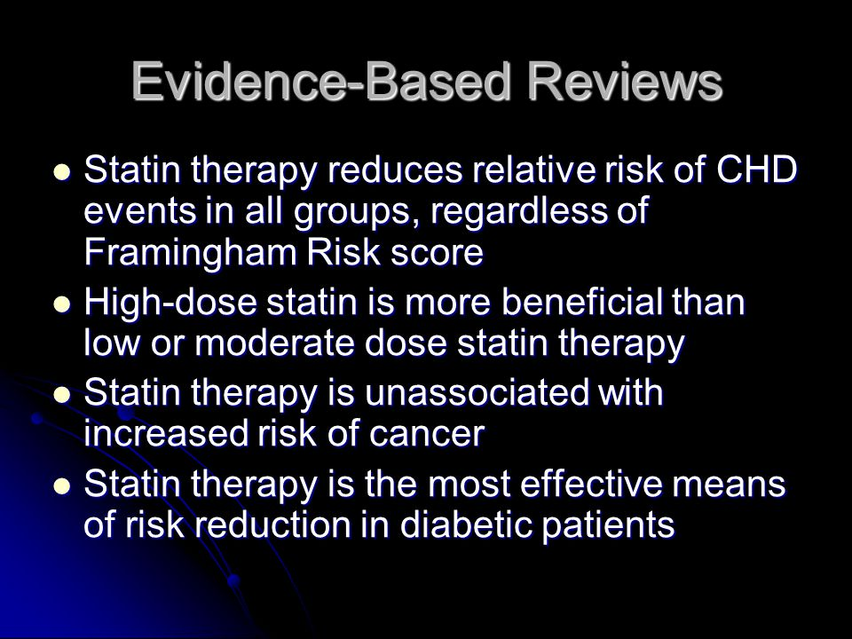 Evidence-Based Reviews Statin therapy reduces relative risk of CHD events in all groups, regardless of Framingham Risk score Statin therapy reduces relative risk of CHD events in all groups, regardless of Framingham Risk score High-dose statin is more beneficial than low or moderate dose statin therapy High-dose statin is more beneficial than low or moderate dose statin therapy Statin therapy is unassociated with increased risk of cancer Statin therapy is unassociated with increased risk of cancer Statin therapy is the most effective means of risk reduction in diabetic patients Statin therapy is the most effective means of risk reduction in diabetic patients